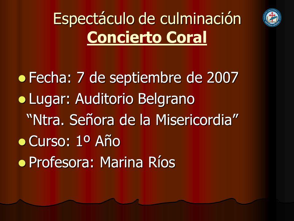 Espectáculo de culminación Espectáculo de culminación Concierto Coral Fecha: 7 de septiembre de 2007 Fecha: 7 de septiembre de 2007 Lugar: Auditorio B