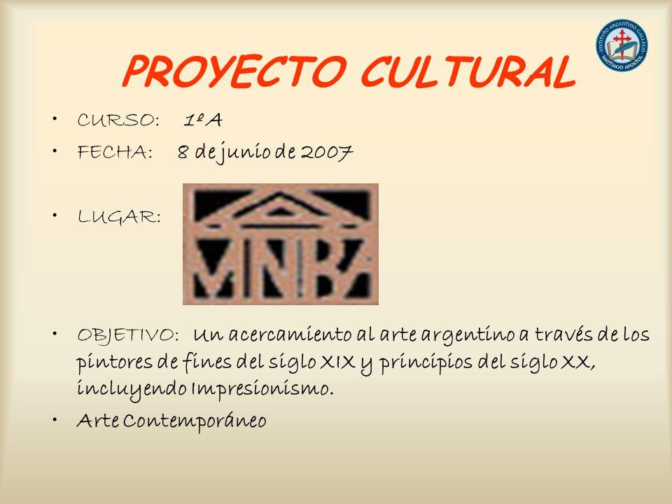 PROYECTO CULTURAL CURSO: 1º A FECHA: 8 de junio de 2007 LUGAR: OBJETIVO: Un acercamiento al arte argentino a través de los pintores de fines del siglo