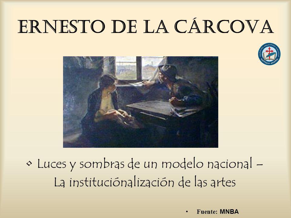 Ernesto De la Cárcova Luces y sombras de un modelo nacional – La instituciónalización de las artes Fuente: MNBA