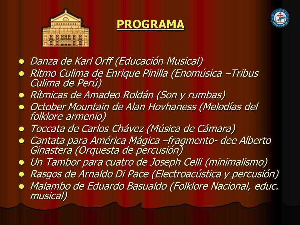 PROGRAMA Danza de Karl Orff (Educación Musical) Danza de Karl Orff (Educación Musical) Ritmo Culima de Enrique Pinilla (Enomúsica –Tribus Culima de Perú) Ritmo Culima de Enrique Pinilla (Enomúsica –Tribus Culima de Perú) Rítmicas de Amadeo Roldán (Son y rumbas) Rítmicas de Amadeo Roldán (Son y rumbas) October Mountain de Alan Hovhaness (Melodías del folklore armenio) October Mountain de Alan Hovhaness (Melodías del folklore armenio) Toccata de Carlos Chávez (Música de Cámara) Toccata de Carlos Chávez (Música de Cámara) Cantata para América Mágica –fragmento- dee Alberto Ginastera (Orquesta de percusión) Cantata para América Mágica –fragmento- dee Alberto Ginastera (Orquesta de percusión) Un Tambor para cuatro de Joseph Celli (minimalismo) Un Tambor para cuatro de Joseph Celli (minimalismo) Rasgos de Arnaldo Di Pace (Electroacústica y percusión) Rasgos de Arnaldo Di Pace (Electroacústica y percusión) Malambo de Eduardo Basualdo (Folklore Nacional, educ.