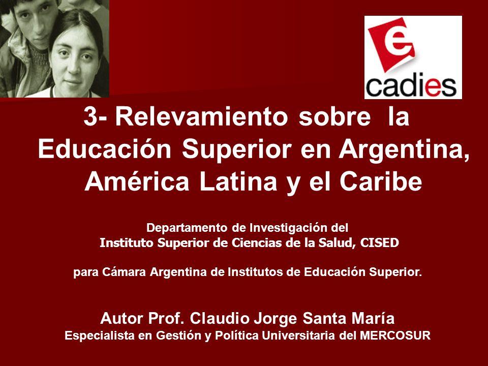 3- Relevamiento sobre la Educación Superior en Argentina, América Latina y el Caribe Departamento de Investigación del Instituto Superior de Ciencias de la Salud, CISED para Cámara Argentina de Institutos de Educación Superior.