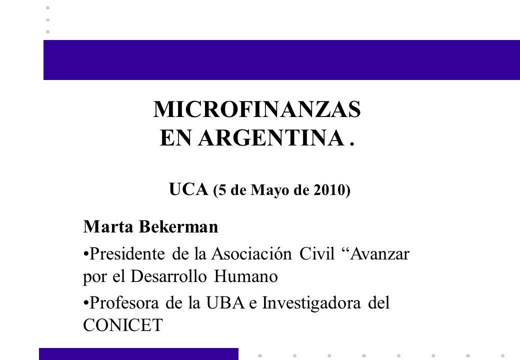 Marta Bekerman Presidente de la Asociación Civil Avanzar por el Desarrollo Humano Profesora de la UBA e Investigadora del CONICET MICROFINANZAS EN ARG
