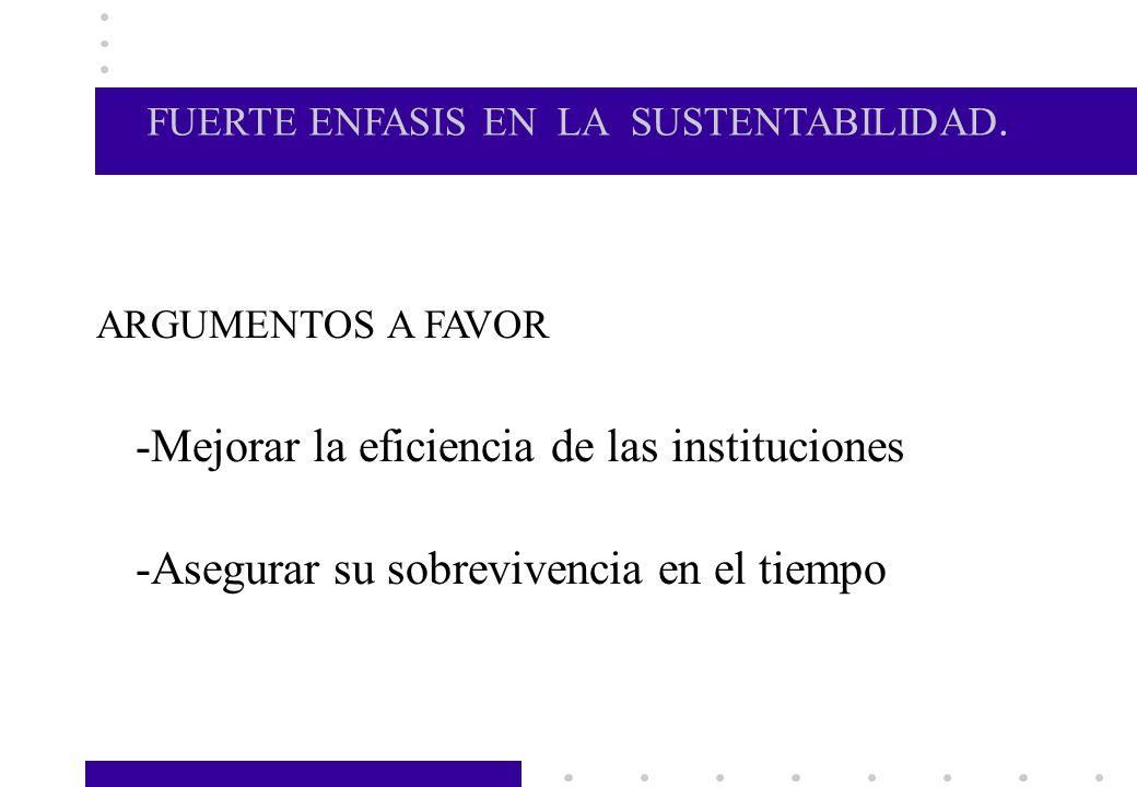 FUERTE ENFASIS EN LA SUSTENTABILIDAD. ARGUMENTOS A FAVOR -Mejorar la eficiencia de las instituciones -Asegurar su sobrevivencia en el tiempo.