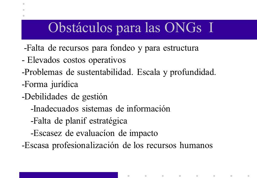 Obstáculos para las ONGs I -Falta de recursos para fondeo y para estructura - Elevados costos operativos -Problemas de sustentabilidad. Escala y profu