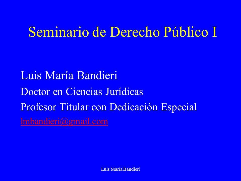 Luis María Bandieri Seminario de Derecho Público I Luis María Bandieri Doctor en Ciencias Jurídicas Profesor Titular con Dedicación Especial lmbandieri@gmail.com