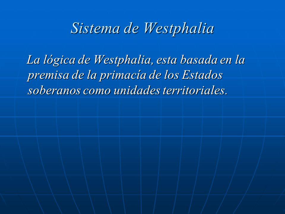 Sistema de Westphalia La lógica de Westphalia, esta basada en la premisa de la primacía de los Estados soberanos como unidades territoriales. La lógic