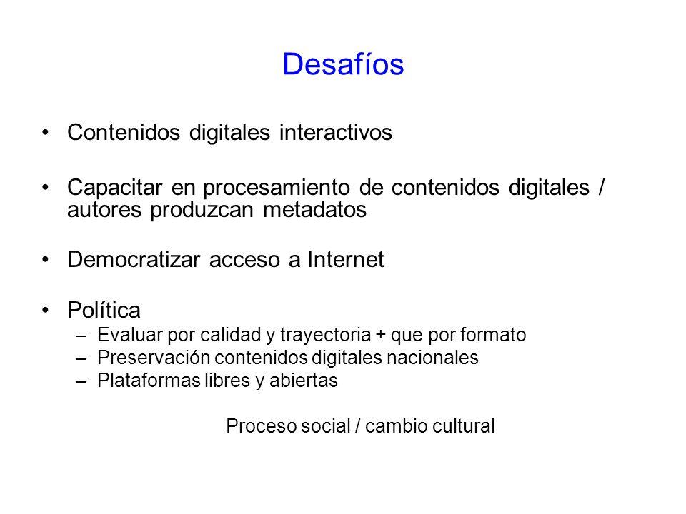 Desafíos Contenidos digitales interactivos Capacitar en procesamiento de contenidos digitales / autores produzcan metadatos Democratizar acceso a Internet Política –Evaluar por calidad y trayectoria + que por formato –Preservación contenidos digitales nacionales –Plataformas libres y abiertas Proceso social / cambio cultural