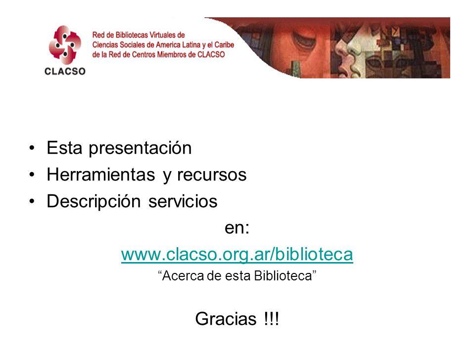 Esta presentación Herramientas y recursos Descripción servicios en: www.clacso.org.ar/biblioteca Acerca de esta Biblioteca Gracias !!!