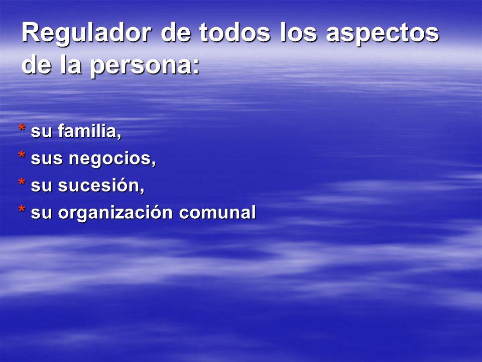 Regulador de todos los aspectos de la persona: * su familia, * sus negocios, * su sucesión, * su organización comunal