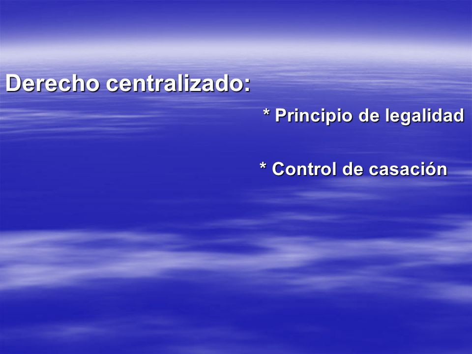 Derecho centralizado: * Principio de legalidad * Principio de legalidad * Control de casación * Control de casación