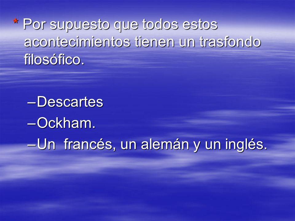 * Por supuesto que todos estos acontecimientos tienen un trasfondo filosófico. –Descartes –Ockham. –Un francés, un alemán y un inglés.
