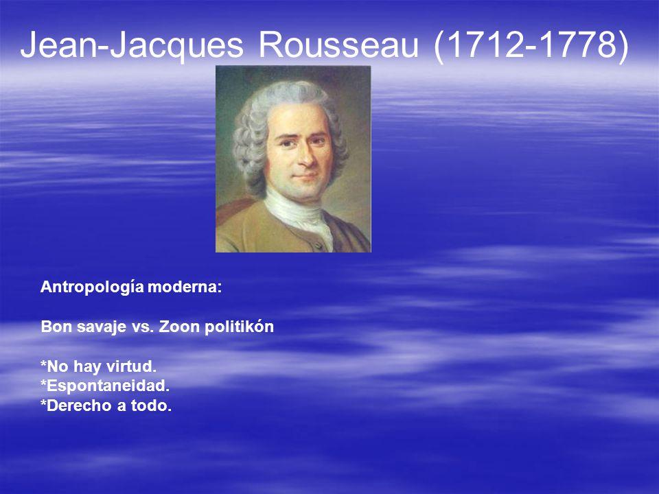 Jean-Jacques Rousseau (1712-1778) Antropología moderna: Bon savaje vs. Zoon politikón *No hay virtud. *Espontaneidad. *Derecho a todo.