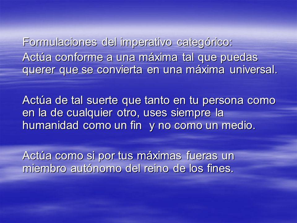 Formulaciones del imperativo categórico: Actúa conforme a una máxima tal que puedas querer que se convierta en una máxima universal. Actúa de tal suer