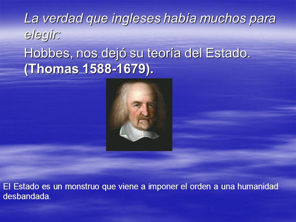 La verdad que ingleses había muchos para elegir: Hobbes, nos dejó su teoría del Estado. (Thomas 1588-1679). El Estado es un monstruo que viene a impon