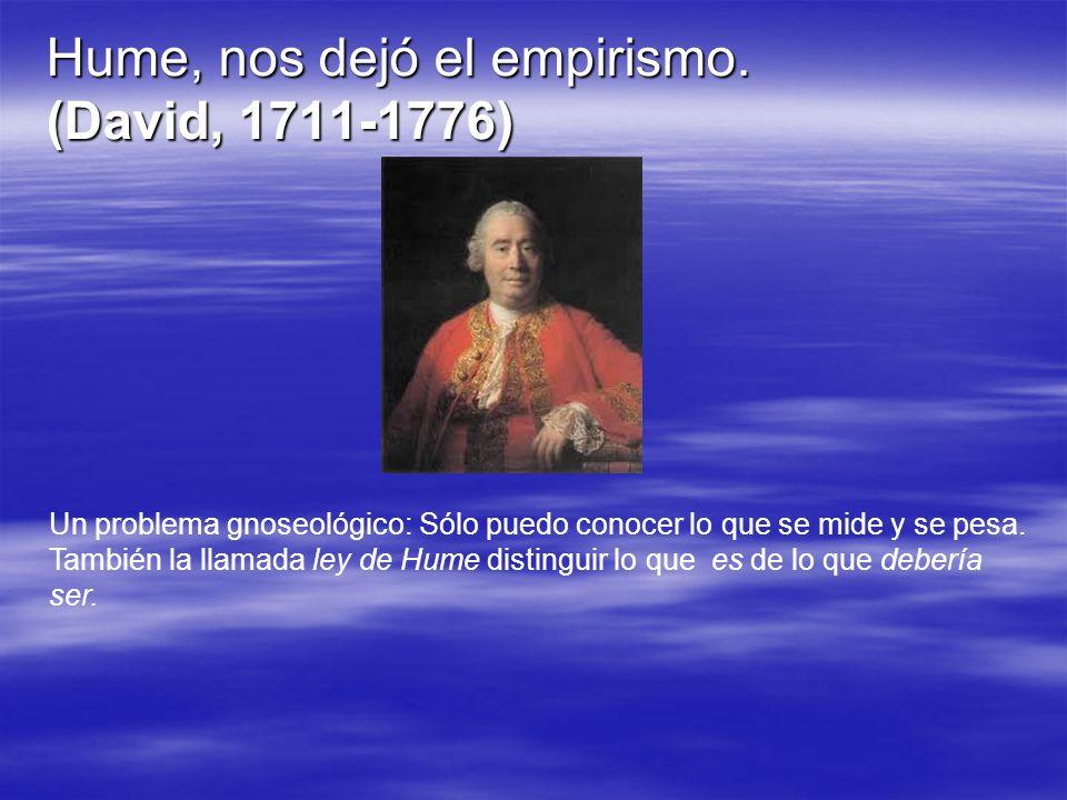 Hume, nos dejó el empirismo. (David, 1711-1776) Un problema gnoseológico: Sólo puedo conocer lo que se mide y se pesa. También la llamada ley de Hume