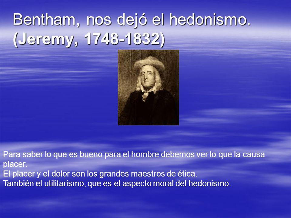Bentham, nos dejó el hedonismo. (Jeremy, 1748-1832) Para saber lo que es bueno para el hombre debemos ver lo que la causa placer. El placer y el dolor