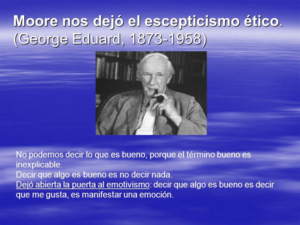 Moore nos dejó el escepticismo ético. (George Eduard, 1873-1958) No podemos decir lo que es bueno, porque el término bueno es inexplicable. Decir que