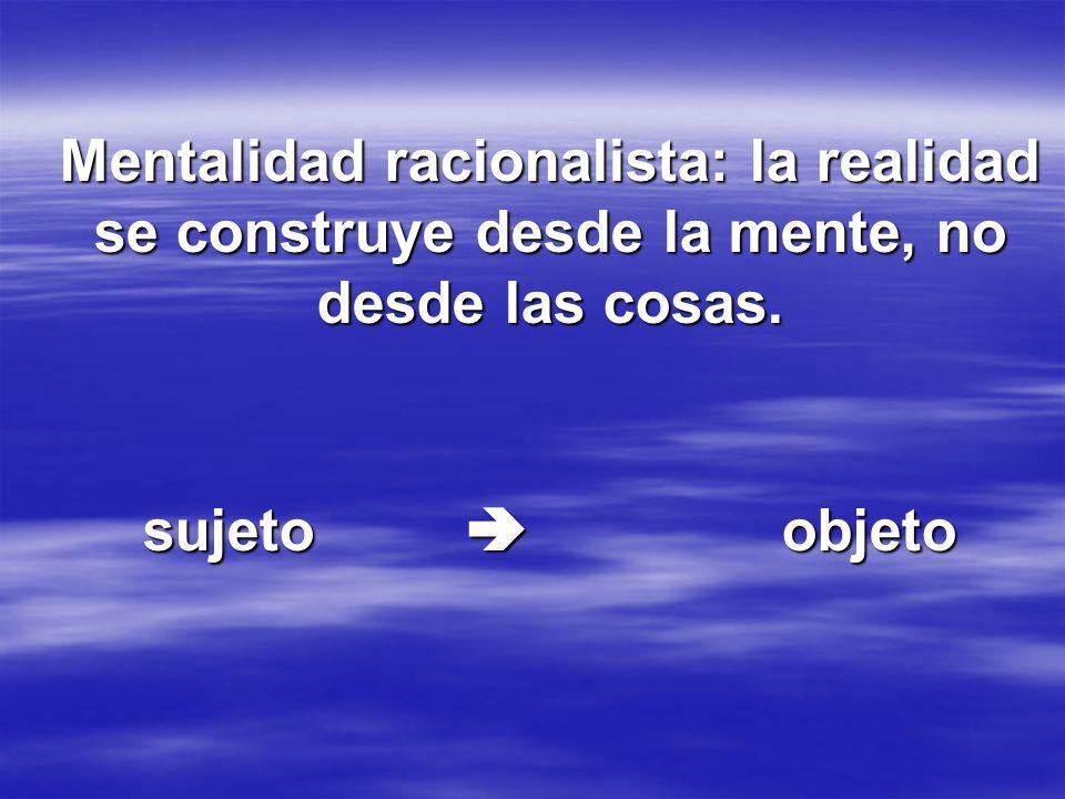 Mentalidad racionalista: la realidad se construye desde la mente, no desde las cosas. sujeto objeto
