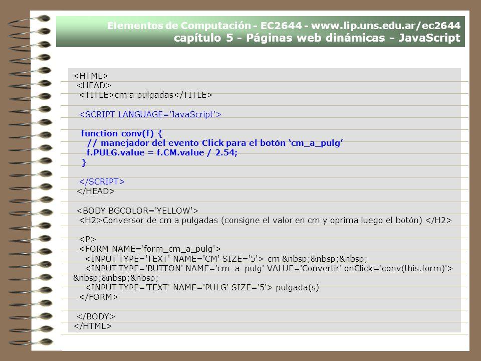 Elementos de Computación - EC2644 - www.lip.uns.edu.ar/ec2644 capítulo 5 - Páginas web dinámicas - JavaScript cm a pulgadas function conv(f) { // mane