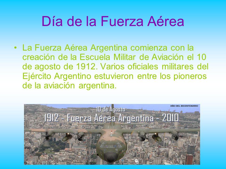 Día de la Fuerza Aérea La Fuerza Aérea Argentina comienza con la creación de la Escuela Militar de Aviación el 10 de agosto de 1912. Varios oficiales