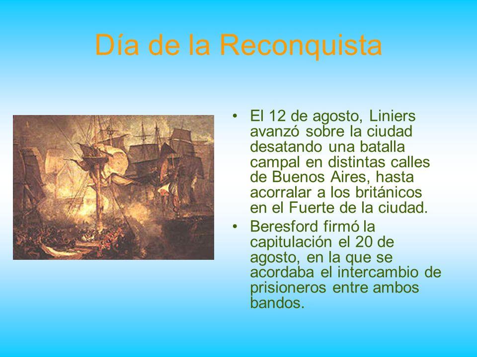 Día de la Reconquista El 12 de agosto, Liniers avanzó sobre la ciudad desatando una batalla campal en distintas calles de Buenos Aires, hasta acorrala