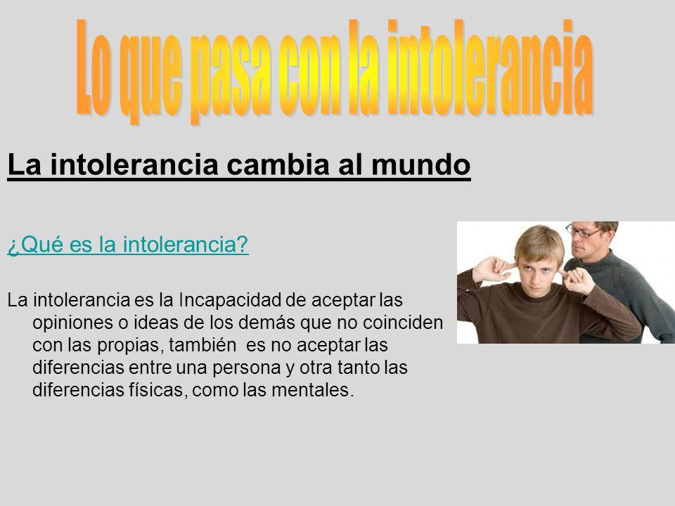 La intolerancia cambia al mundo ¿Qué es la intolerancia? La intolerancia es la Incapacidad de aceptar las opiniones o ideas de los demás que no coinci