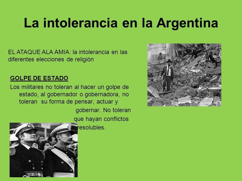 La intolerancia en la Argentina GOLPE DE ESTADO Los militares no toleran al hacer un golpe de estado, al gobernador o gobernadora, no toleran su forma