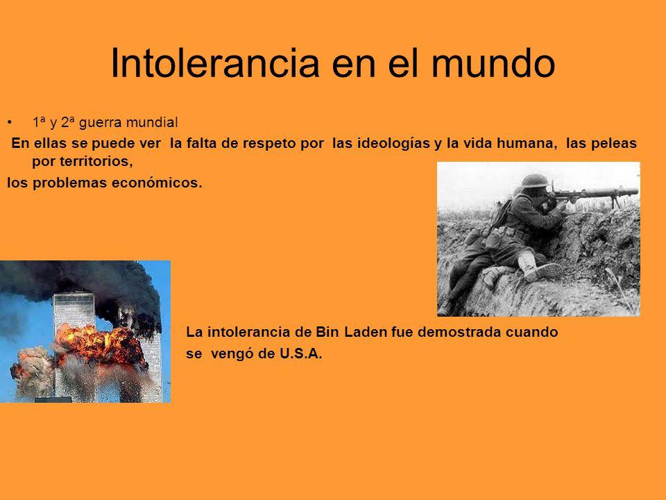 Intolerancia en el mundo 1ª y 2ª guerra mundial En ellas se puede ver la falta de respeto por las ideologías y la vida humana, las peleas por territor