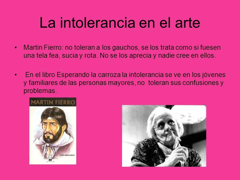 La intolerancia en el arte Martin Fierro: no toleran a los gauchos, se los trata como si fuesen una tela fea, sucia y rota. No se los aprecia y nadie