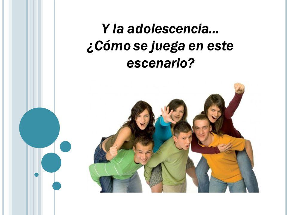 Y la adolescencia… ¿Cómo se juega en este escenario?