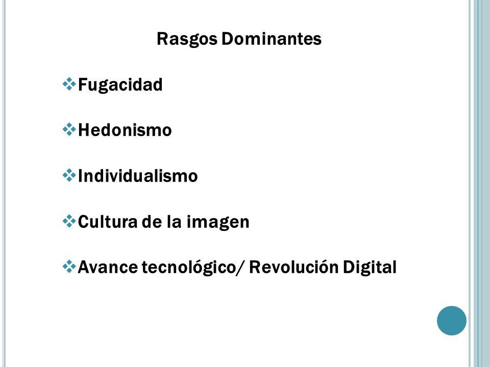 Rasgos Dominantes Fugacidad Hedonismo Individualismo Cultura de la imagen Avance tecnológico/ Revolución Digital