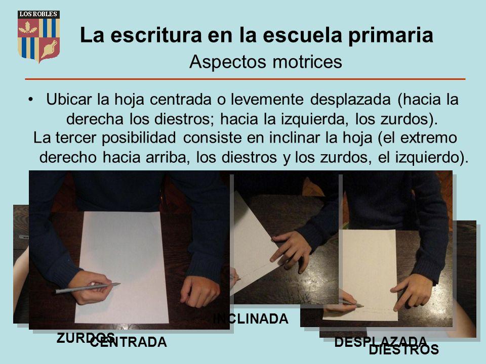 La escritura en la escuela primaria Aspectos motrices Ubicar la hoja centrada o levemente desplazada (hacia la derecha los diestros; hacia la izquierd