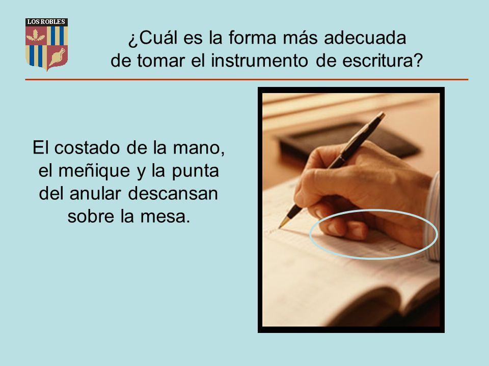 ¿Cuál es la forma más adecuada de tomar el instrumento de escritura? El costado de la mano, el meñique y la punta del anular descansan sobre la mesa.