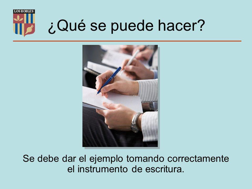 ¿Qué se puede hacer? Se debe dar el ejemplo tomando correctamente el instrumento de escritura.