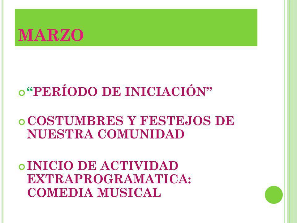 MARZO PERÍODO DE INICIACIÓN COSTUMBRES Y FESTEJOS DE NUESTRA COMUNIDAD INICIO DE ACTIVIDAD EXTRAPROGRAMATICA: COMEDIA MUSICAL