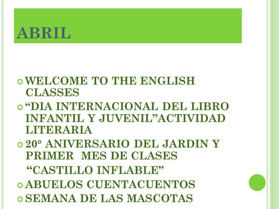 ABRIL WELCOME TO THE ENGLISH CLASSES DIA INTERNACIONAL DEL LIBRO INFANTIL Y JUVENILACTIVIDAD LITERARIA 20° ANIVERSARIO DEL JARDIN Y PRIMER MES DE CLAS