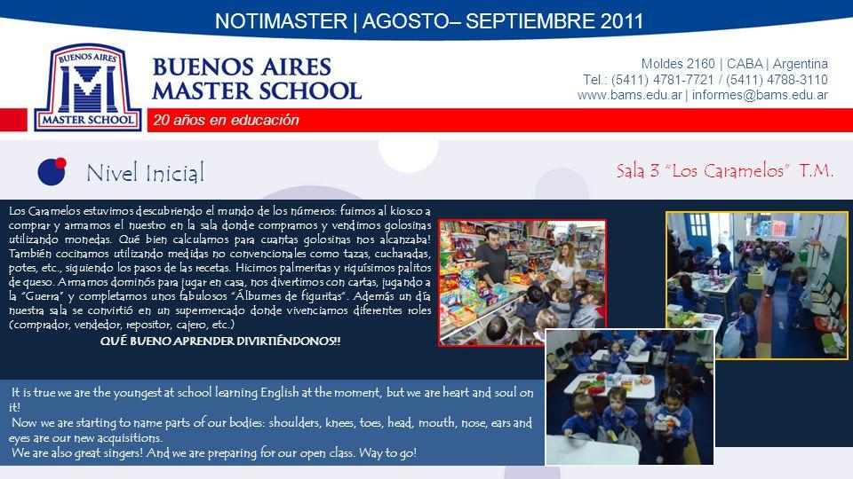 20 años en educación Moldes 2160 | CABA | Argentina Tel.: (5411) 4781-7721 / (5411) 4788-3110 www.bams.edu.ar | informes@bams.edu.ar NOTIMASTER | AGOSTO– SEPTIEMBRE 2011 Nivel Inicial Sala 3 Los Caramelos T.T.