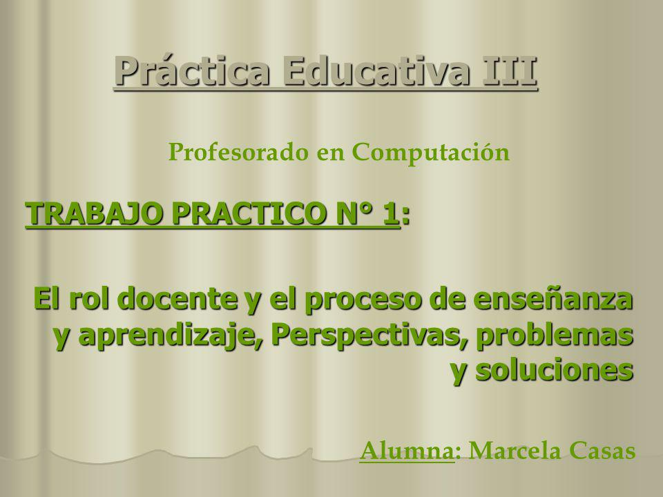 Práctica Educativa III TRABAJO PRACTICO N° 1: El rol docente y el proceso de enseñanza y aprendizaje, Perspectivas, problemas y soluciones Profesorado