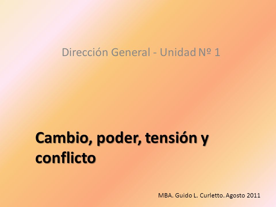 Cambio, poder, tensión y conflicto Dirección General - Unidad Nº 1 MBA. Guido L. Curletto. Agosto 2011