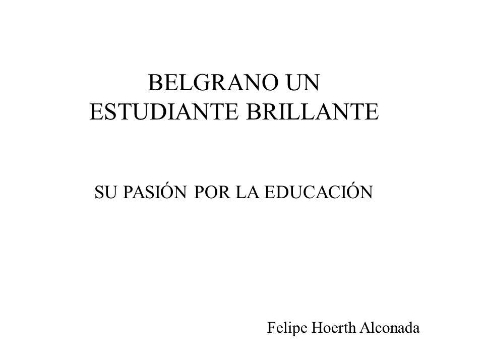BELGRANO UN ESTUDIANTE BRILLANTE SU PASIÓN POR LA EDUCACIÓN Felipe Hoerth Alconada