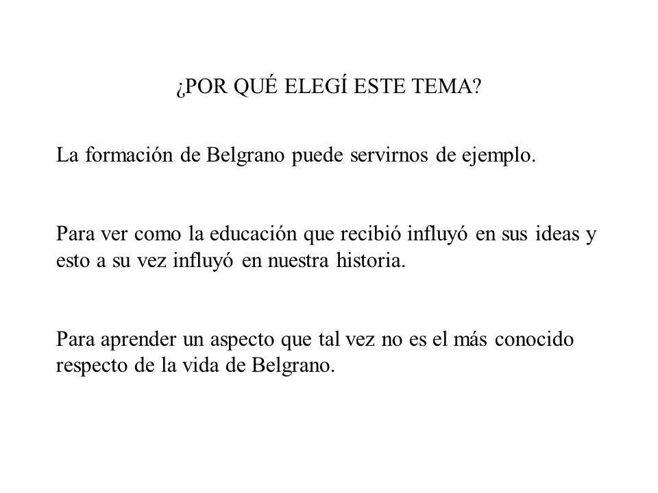 ¿POR QUÉ ELEGÍ ESTE TEMA? La formación de Belgrano puede servirnos de ejemplo. Para ver como la educación que recibió influyó en sus ideas y esto a su