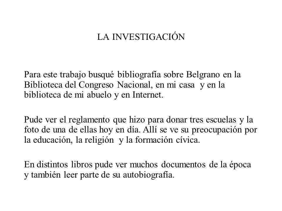 LA INVESTIGACIÓN Para este trabajo busqué bibliografía sobre Belgrano en la Biblioteca del Congreso Nacional, en mi casa y en la biblioteca de mi abue