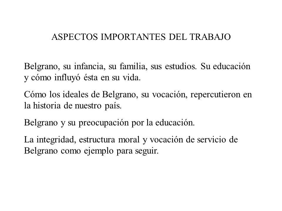 ASPECTOS IMPORTANTES DEL TRABAJO Belgrano, su infancia, su familia, sus estudios. Su educación y cómo influyó ésta en su vida. Cómo los ideales de Bel