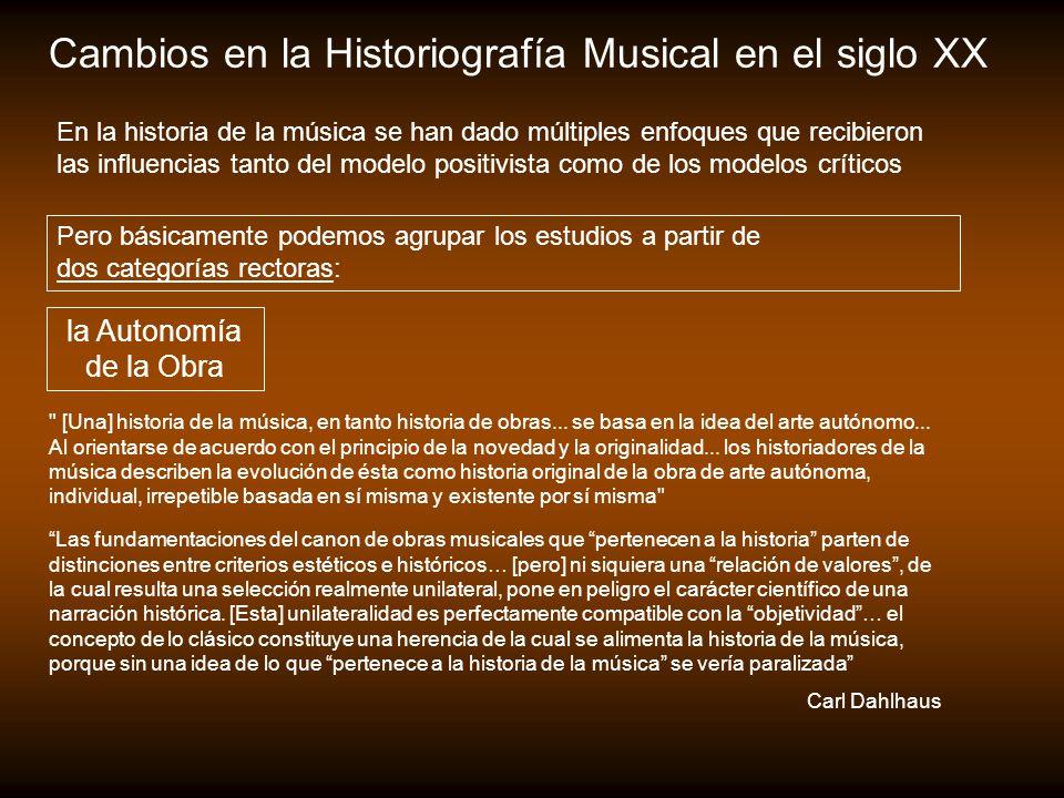 Cambios en la Historiografía Musical en el siglo XX Pero básicamente podemos agrupar los estudios a partir de dos categorías rectoras: la Autonomía de la Obra [Una] historia de la música, en tanto historia de obras...