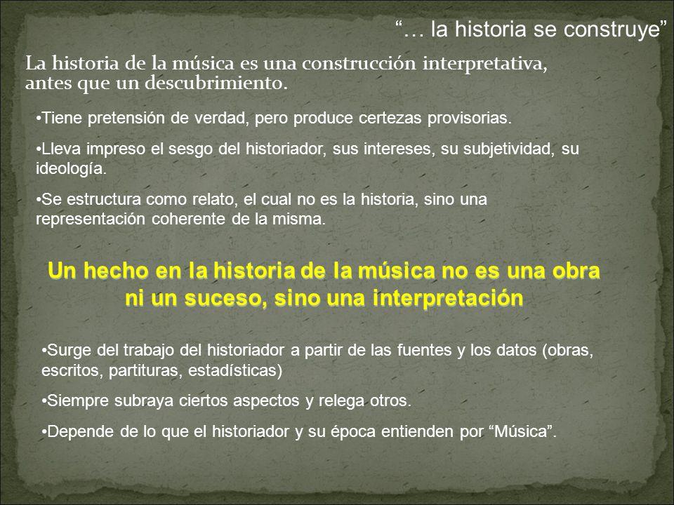 Un hecho en la historia de la música no es una obra ni un suceso, sino una interpretación La historia de la música es una construcción interpretativa, antes que un descubrimiento.