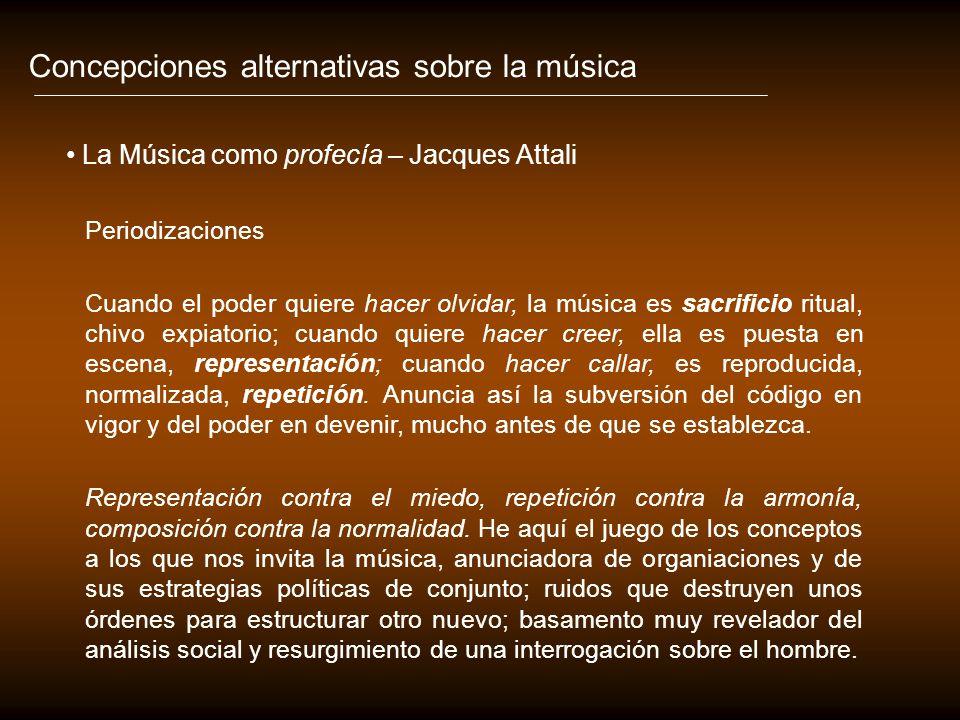 Concepciones alternativas sobre la música La Música como profecía – Jacques Attali Periodizaciones Cuando el poder quiere hacer olvidar, la música es sacrificio ritual, chivo expiatorio; cuando quiere hacer creer, ella es puesta en escena, representación; cuando hacer callar, es reproducida, normalizada, repetición.