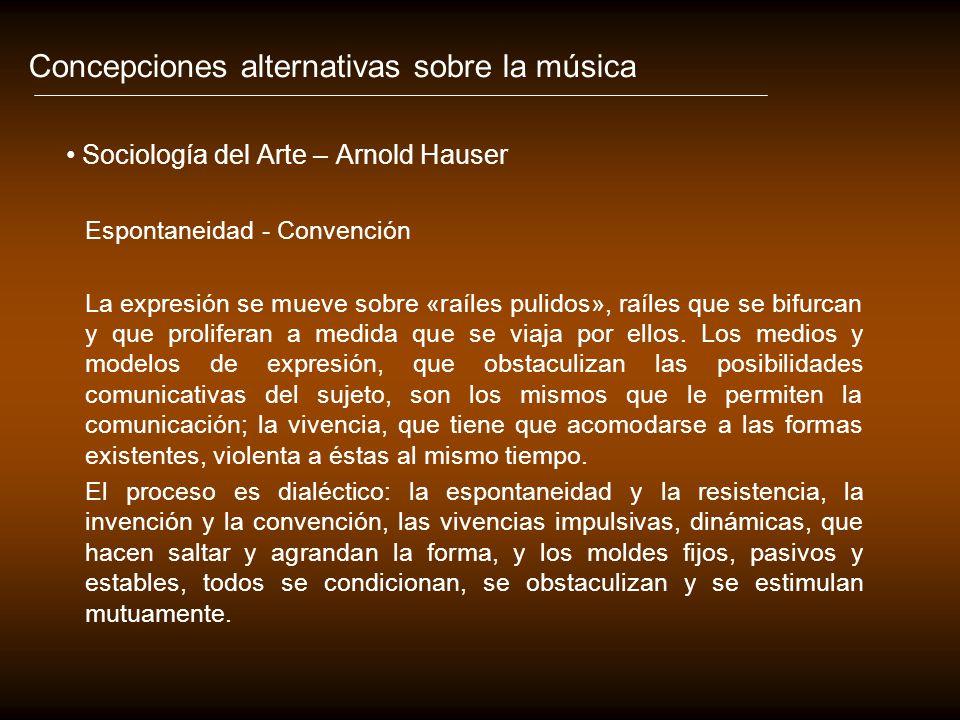 Concepciones alternativas sobre la música Sociología del Arte – Arnold Hauser Espontaneidad - Convención La expresión se mueve sobre «raíles pulidos», raíles que se bifurcan y que proliferan a medida que se viaja por ellos.