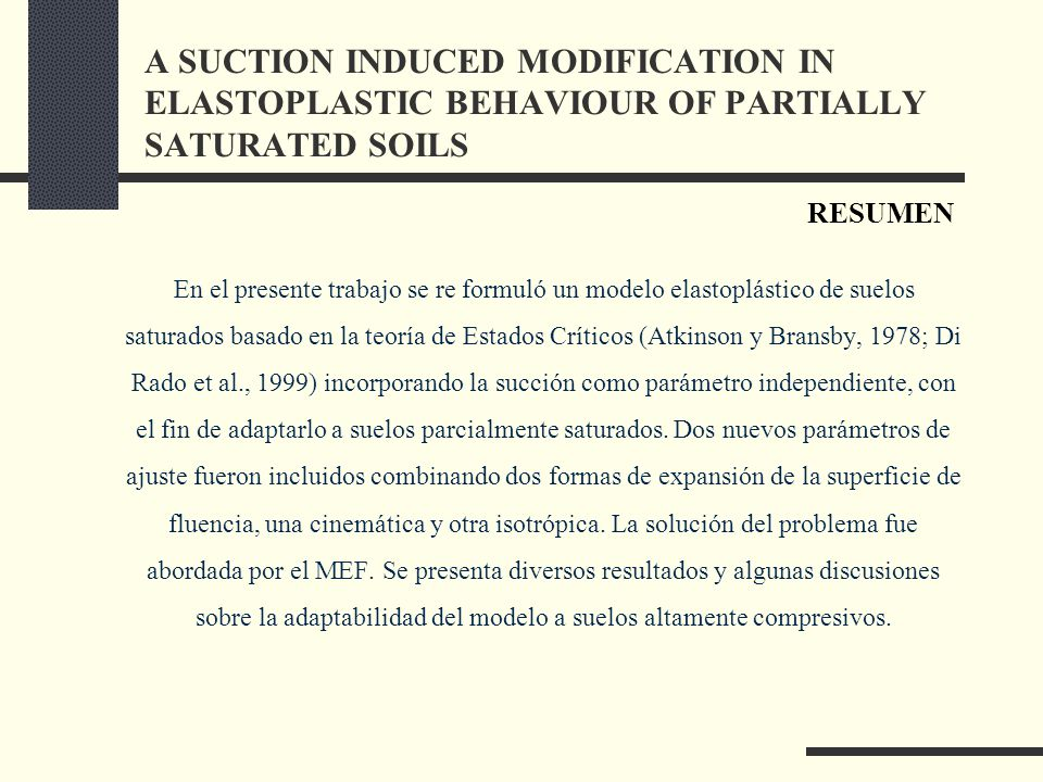 En el presente trabajo se re formuló un modelo elastoplástico de suelos saturados basado en la teoría de Estados Críticos (Atkinson y Bransby, 1978; Di Rado et al., 1999) incorporando la succión como parámetro independiente, con el fin de adaptarlo a suelos parcialmente saturados.