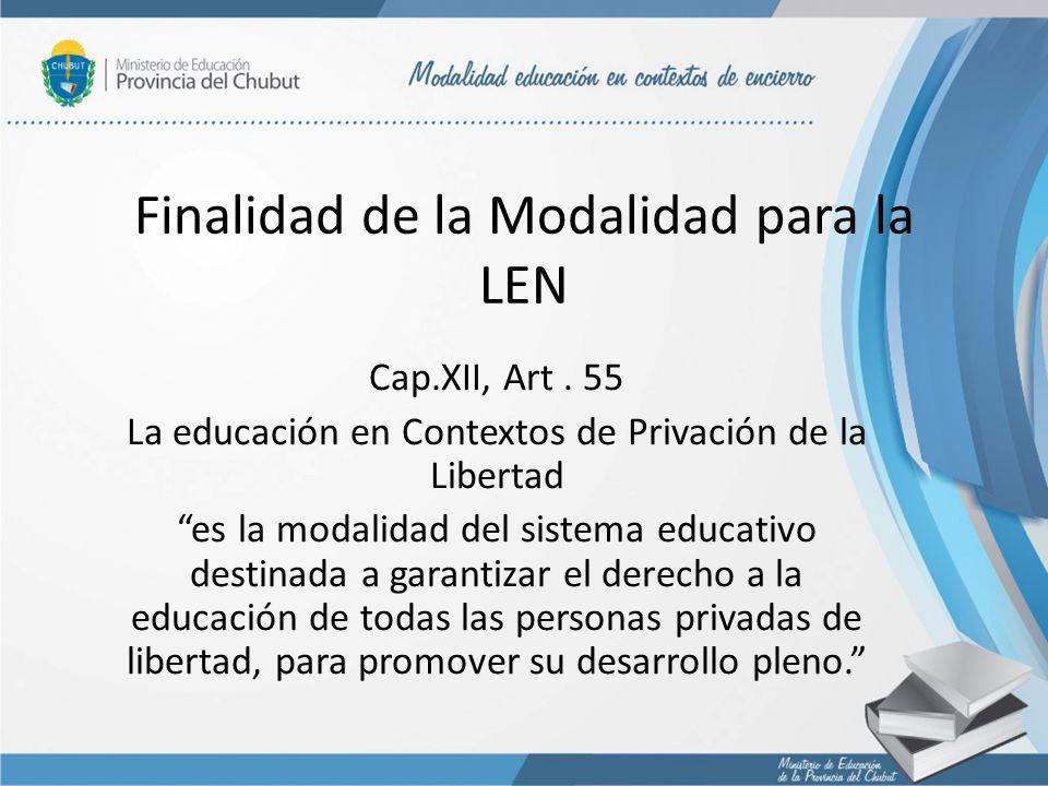Finalidad de la Modalidad para la LEN Cap.XII, Art. 55 La educación en Contextos de Privación de la Libertad es la modalidad del sistema educativo des