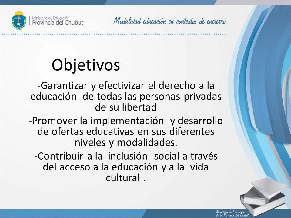 Objetivos -Garantizar y efectivizar el derecho a la educación de todas las personas privadas de su libertad -Promover la implementación y desarrollo d